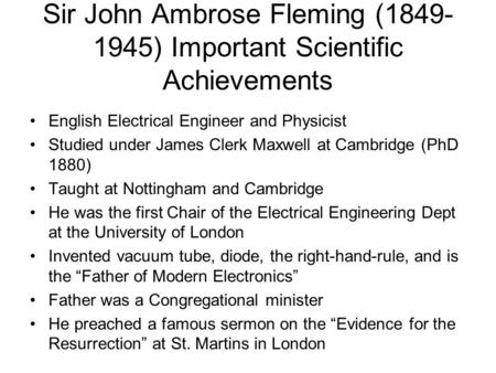 Sir John Ambrose Fleming (1849- 1945) Important Scientific Achievements English Electrical Engineer and Physicist Studied under James Clerk Maxwell at.