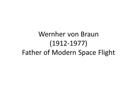 Wernher von Braun (1912-1977) Father of Modern Space Flight.