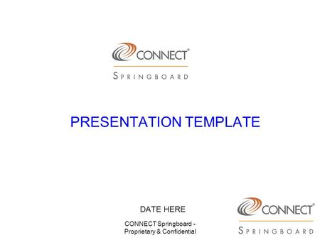 CONNECT Springboard - Proprietary & Confidential PRESENTATION TEMPLATE DATE HERE.