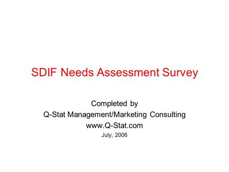 SDIF Needs Assessment Survey Completed by Q-Stat Management/Marketing Consulting www.Q-Stat.com July, 2006.
