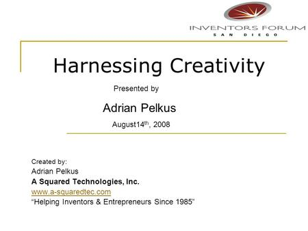 Harnessing Creativity Created by: Adrian Pelkus A Squared Technologies, Inc. www.a-squaredtec.com Helping Inventors & Entrepreneurs Since 1985 Presented.