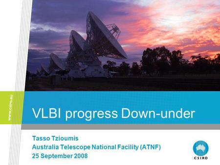 VLBI progress Down-under Tasso Tzioumis Australia Telescope National Facility (ATNF) 25 September 2008.