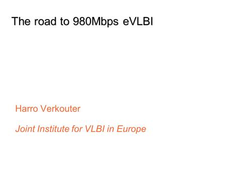Jun 07 Dec 07 Jun 08 Sep 07 Mar 08 The road to 980Mbps eVLBI Harro Verkouter Joint Institute for VLBI in Europe.