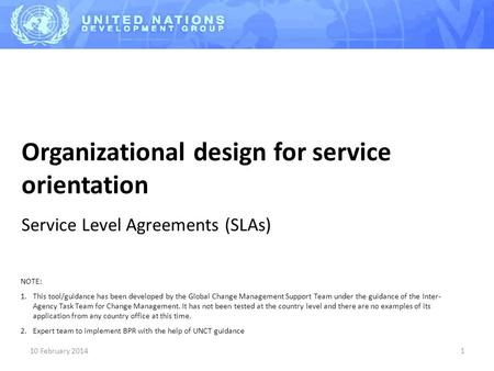 10 February 20141 Organizational design for service orientation Service Level Agreements (SLAs) NOTE: 1.This tool/guidance has been developed by the Global.