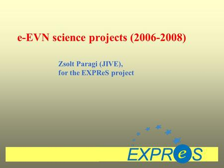 E-EVN science projects (2006-2008) Zsolt Paragi (JIVE), for the EXPReS project.