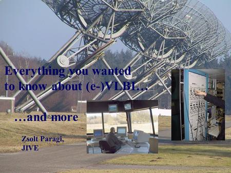 Everything you wanted to know about (e-)VLBI… …and more Zsolt Paragi, JIVE.