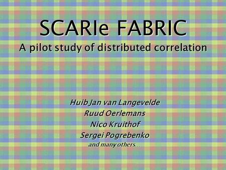SCARIe FABRIC A pilot study of distributed correlation Huib Jan van Langevelde Ruud Oerlemans Nico Kruithof Sergei Pogrebenko and many others…