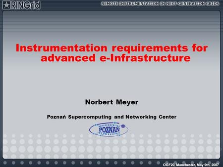 OGF20, Manchester, May 9th, 2007 Instrumentation requirements for advanced e-Infrastructure Norbert Meyer Poznań Supercomputing and Networking Center.