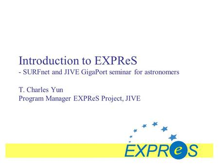 Introduction to EXPReS - SURFnet and JIVE GigaPort seminar for astronomers T. Charles Yun Program Manager EXPReS Project, JIVE.