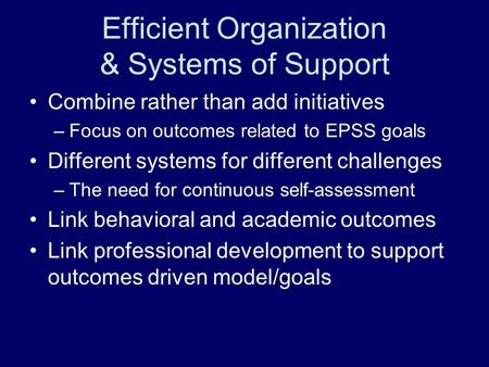 Efficient Organization & Systems of Support Combine rather than add initiatives –Focus on outcomes related to EPSS goals Different systems for different.