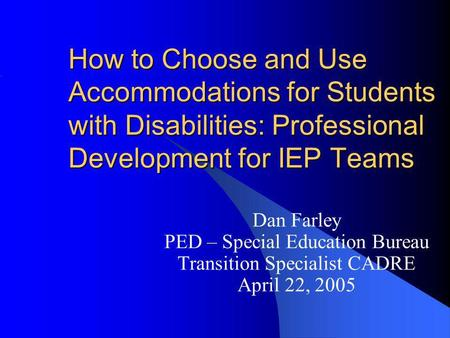 How to Choose and Use Accommodations for Students with Disabilities: Professional Development for IEP Teams Dan Farley PED – Special Education Bureau Transition.