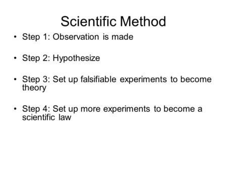 Scientific Method Step 1: Observation is made Step 2: Hypothesize Step 3: Set up falsifiable experiments to become theory Step 4: Set up more experiments.