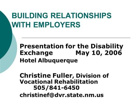 BUILDING RELATIONSHIPS WITH EMPLOYERS Presentation for the Disability Exchange May 10, 2006 Hotel Albuquerque Christine Fuller, Division of Vocational.