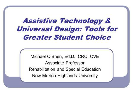 Assistive Technology & Universal Design: Tools for Greater Student Choice Michael OBrien, Ed.D., CRC, CVE Associate Professor Rehabilitation and Special.