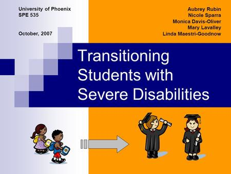 Transitioning Students with Severe Disabilities Aubrey Rubin Nicole Sparra Monica Davis-Oliver Mary Lavalley Linda Maestri-Goodnow University of Phoenix.