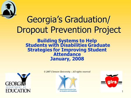 1 © 2007 Clemson University – All rights reserved Georgias Graduation/ Dropout Prevention Project Building Systems to Help Students with Disabilities.