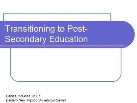Transitioning to Post- Secondary Education Denise McGhee, M.Ed. Eastern New Mexico University-Roswell.