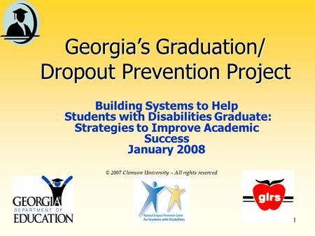 1 © 2007 Clemson University – All rights reserved Georgias Graduation/ Dropout Prevention Project Building Systems to Help Students with Disabilities Graduate: