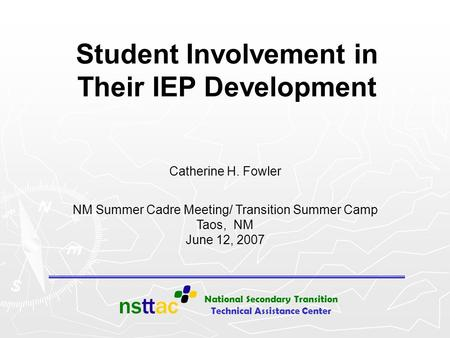 National Secondary Transition Technical Assistance Center Student Involvement in Their IEP Development Catherine H. Fowler NM Summer Cadre Meeting/ Transition.