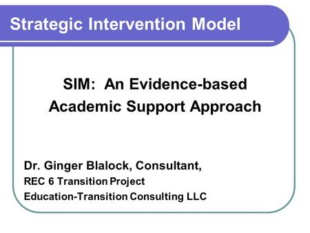 Strategic Intervention Model SIM: An Evidence-based Academic Support Approach Dr. Ginger Blalock, Consultant, REC 6 Transition Project Education-Transition.