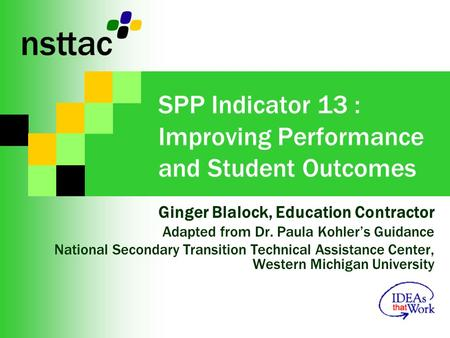 SPP Indicator 13 : Improving Performance and Student Outcomes Ginger Blalock, Education Contractor Adapted from Dr. Paula Kohlers Guidance National Secondary.