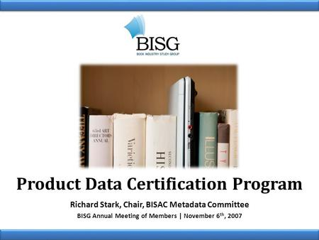 Product Data Certification Program Richard Stark, Chair, BISAC Metadata Committee BISG Annual Meeting of Members | November 6 th, 2007.