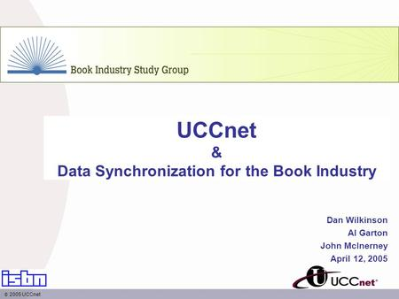 UCCnet & Data Synchronization for the Book Industry Dan Wilkinson Al Garton John McInerney April 12, 2005 2005 UCCnet.