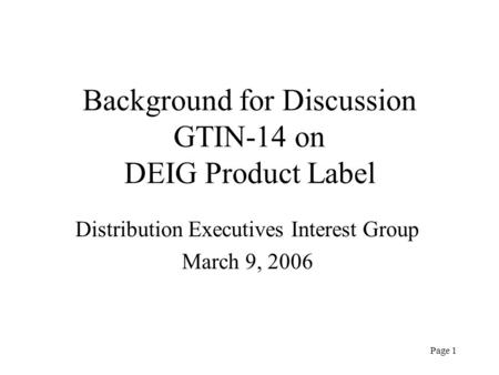 Page 1 Background for Discussion GTIN-14 on DEIG Product Label Distribution Executives Interest Group March 9, 2006.