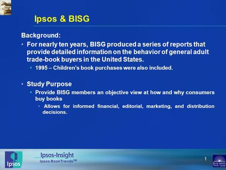 Ipsos BookTrends SM 1 Ipsos & BISG Background: For nearly ten years, BISG produced a series of reports that provide detailed information on the behavior.