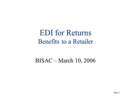 Slide 1 EDI for Returns Benefits to a Retailer BISAC – March 10, 2006.