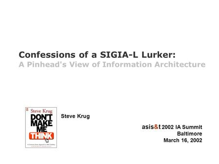 Steve Krug asis&t 2002 IA Summit Baltimore March 16, 2002 Confessions of a SIGIA-L Lurker: A Pinhead's View of Information Architecture.