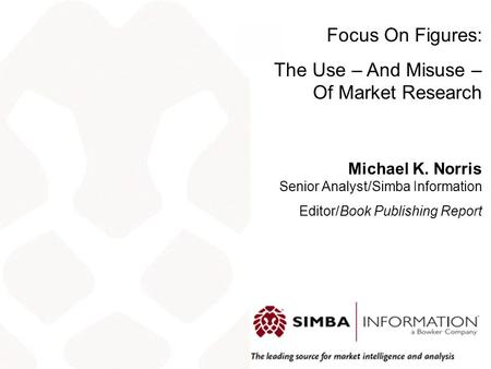 Focus On Figures: The Use – And Misuse – Of Market Research Michael K. Norris Senior Analyst/Simba Information Editor/Book Publishing Report.