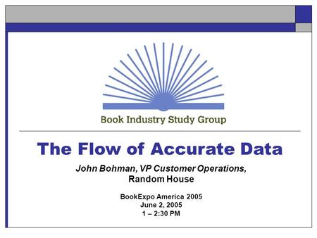 The Flow of Accurate Data John Bohman, VP Customer Operations, Random House BookExpo America 2005 June 2, 2005 1 – 2:30 PM.