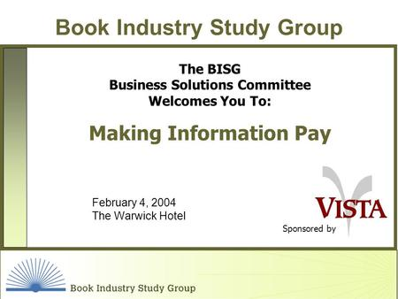 Book Industry Study Group Sponsored by The BISG Business Solutions Committee Welcomes You To: Making Information Pay February 4, 2004 The Warwick Hotel.