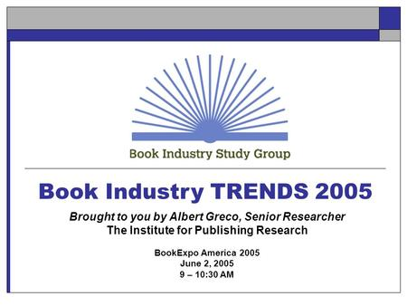 Book Industry TRENDS 2005 Brought to you by Albert Greco, Senior Researcher The Institute for Publishing Research BookExpo America 2005 June 2, 2005 9.