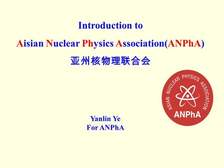 Introduction to Aisian Nuclear Physics Association(ANPhA) Yanlin Ye For ANPhA.
