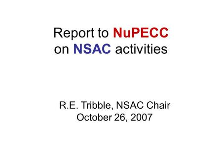 Report to NuPECC on NSAC activities R.E. Tribble, NSAC Chair October 26, 2007.