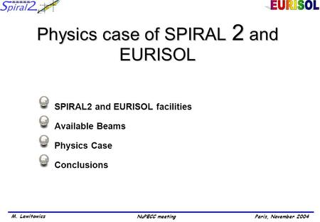 Paris, November 2004 M. Lewitowicz NuPECC meeting Physics case of SPIRAL 2 and EURISOL SPIRAL2 and EURISOL facilities Available Beams Physics Case Conclusions.