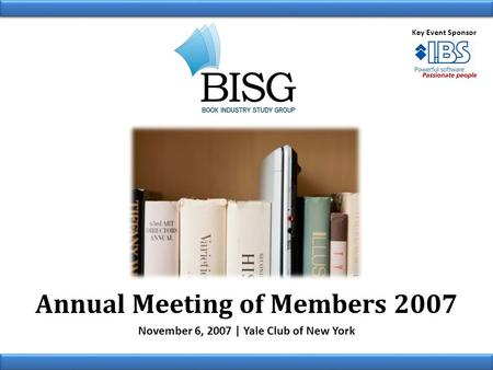 Annual Meeting of Members 2007 November 6, 2007 | Yale Club of New York Key Event Sponsor.