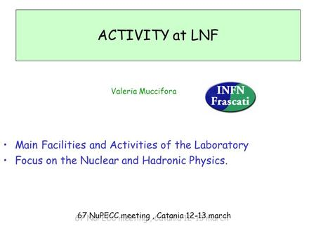 ACTIVITY at LNF Valeria Muccifora Main Facilities and Activities of the Laboratory Focus on the Nuclear and Hadronic Physics. 67 NuPECC meeting, Catania.
