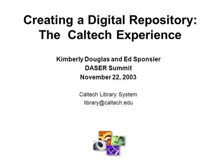 Creating a Digital Repository: The Caltech Experience Kimberly Douglas and Ed Sponsler DASER Summit November 22, 2003 Caltech Library System