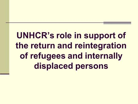 UNHCRs role in support of the return and reintegration of refugees and internally displaced persons.