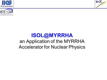 K.U.Leuven an Application of the MYRRHA Accelerator for Nuclear Physics.