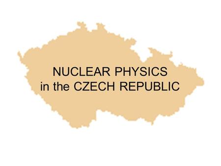 NUCLEAR PHYSICS in the CZECH REPUBLIC. Czech Republic population 10,5 milion in research & development & innovation 51 thousands employees from these.