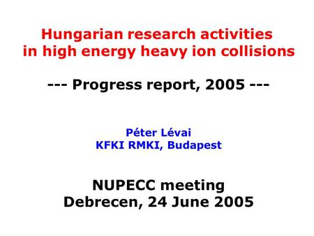 Hungarian research activities in high energy heavy ion collisions --- Progress report, 2005 --- Péter Lévai KFKI RMKI, Budapest NUPECC meeting Debrecen,