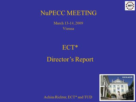 NuPECC MEETING March 13-14, 2009 Vienna Achim Richter, ECT* and TUD ECT* Directors Report www.ect.it.