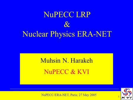 1 NuPECC/ERA-NET, Paris; 27 May 2005 NuPECC LRP & Nuclear Physics ERA-NET Muhsin N. Harakeh NuPECC & KVI.