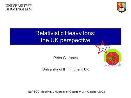 Relativistic Heavy Ions: the UK perspective Peter G. Jones University of Birmingham, UK NuPECC Meeting, University of Glasgow, 3-4 October 2008 STAR.