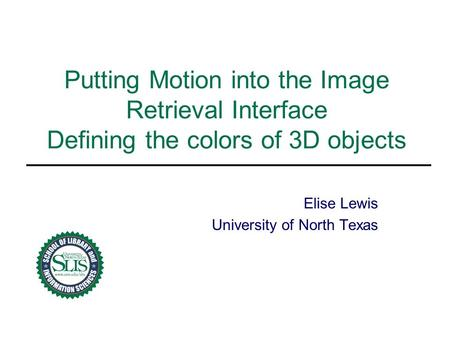 Putting Motion into the Image Retrieval Interface Defining the colors of 3D objects Elise Lewis University of North Texas.