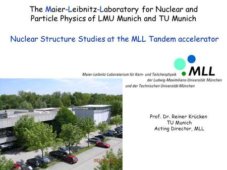 The Maier-Leibnitz-Laboratory for Nuclear and Particle Physics of LMU Munich and TU Munich Nuclear Structure Studies at the MLL Tandem accelerator Prof.